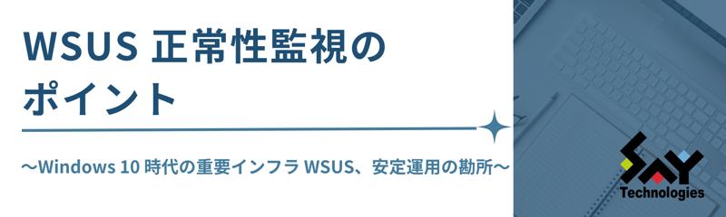 WSUS 正常性監視のポイント Windows 10 時代の重要インフラ WSUS、安定運用の勘所